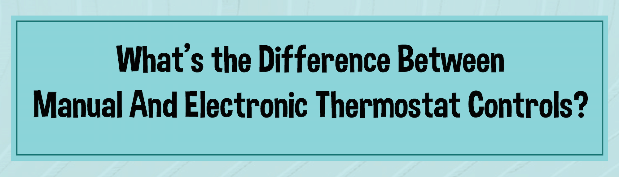 Manual Versus Electronic Thermostat